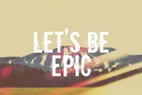 Lets Be Epic Fine-Art Print